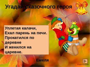 Угадай сказочного героя Уплетая калачи, Ехал парень на печи. Прокатился по де