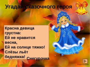 Угадай сказочного героя Красна девица грустна: Ей не нравится весна, Ей на со