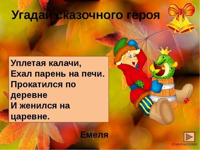 Угадай сказочного героя Уплетая калачи, Ехал парень на печи. Прокатился по де...