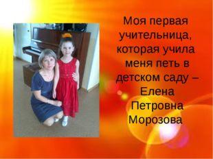 Моя первая учительница, которая учила меня петь в детском саду – Елена Петро