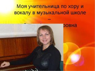 Моя учительница по хору и вокалу в музыкальной школе – Ольга Александровна Г
