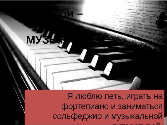 Моё хобби – МУЗЫКА Я люблю петь, играть на фортепиано и заниматься сольфеджио...