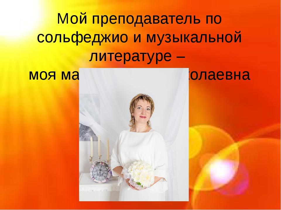 Мой преподаватель по сольфеджио и музыкальной литературе – моя мама - Елена...