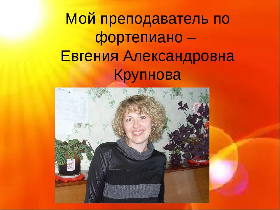 Мой преподаватель по фортепиано – Евгения Александровна Крупнова