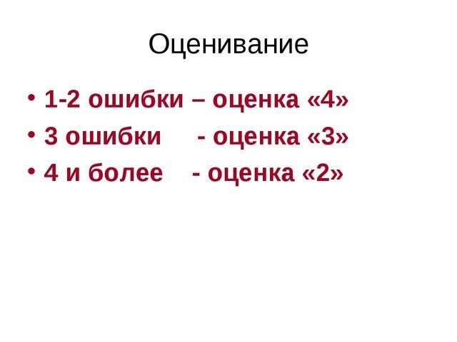 Оценивание 1-2 ошибки – оценка «4» 3 ошибки - оценка «3» 4 и более - оценка «2»