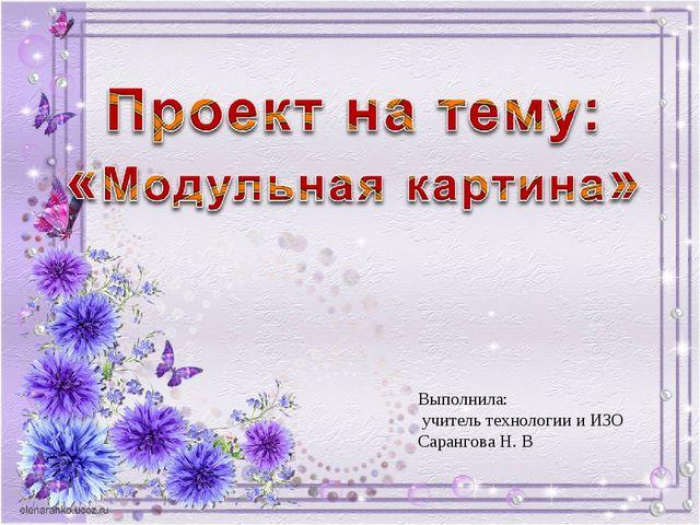 Выполнила: учитель технологии и ИЗО Сарангова Н. В