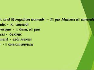 1. Turkic and Mongolian nomads – Түрік Мангол көшпенділері 2. Nomadic - көшп