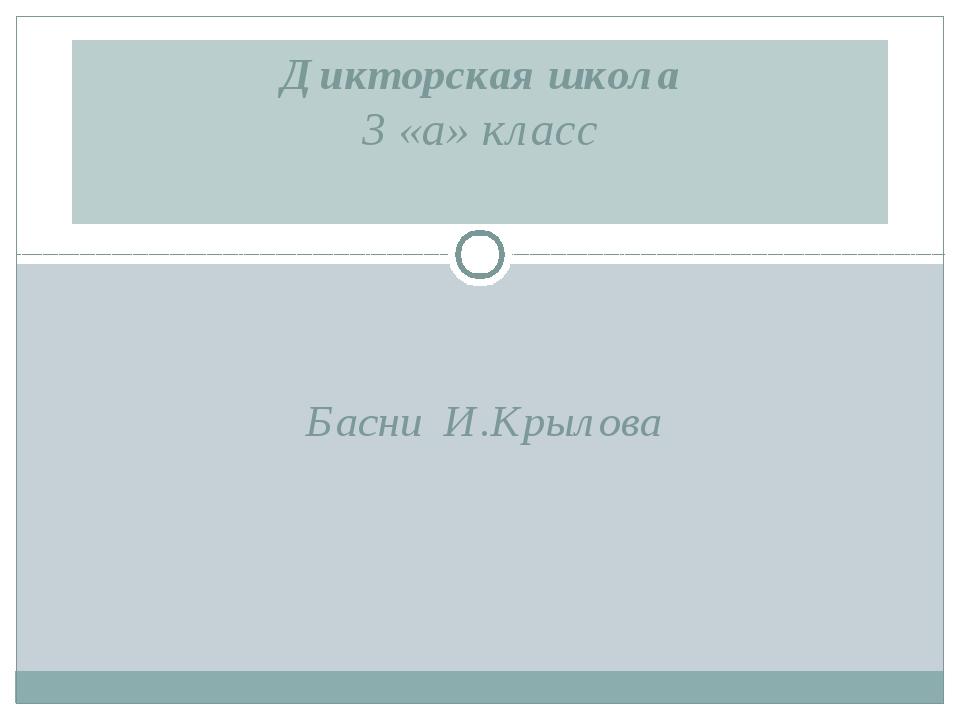 Басни И.Крылова Дикторская школа 3 «а» класс