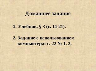 Домашнее задание 1. Учебник, § 3 (с. 14-21). 2. Задание с использованием комп