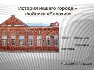 История нашего города – фабрика «Евразия» Работу выполнила: Тимошина Виктория