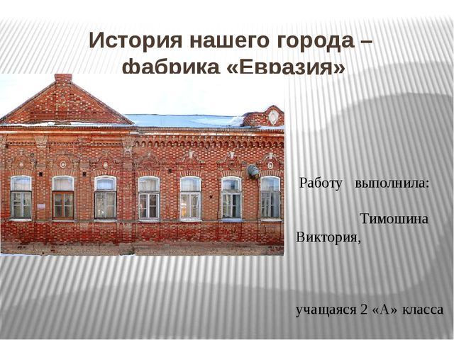 История нашего города – фабрика «Евразия» Работу выполнила: Тимошина Виктория...