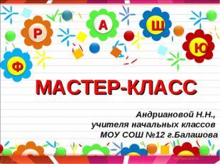МАСТЕР-КЛАСС Андриановой Н.Н., учителя начальных классов МОУ СОШ №12 г.Балашова