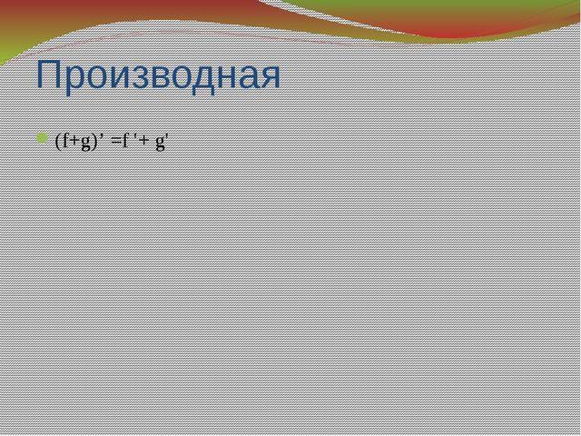 Производная (f+g)' =f '+ g'