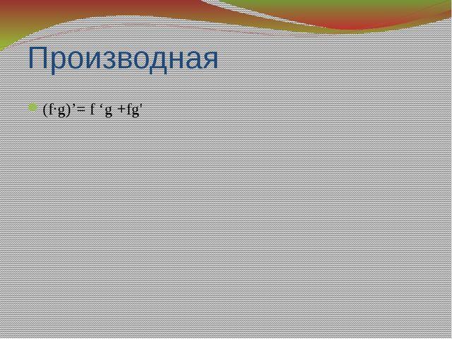 Производная (f·g)'= f 'g +fg'