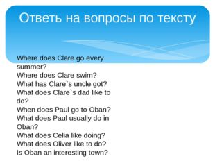 Ответь на вопросы по тексту Where does Clare go every summer? Where does Clar
