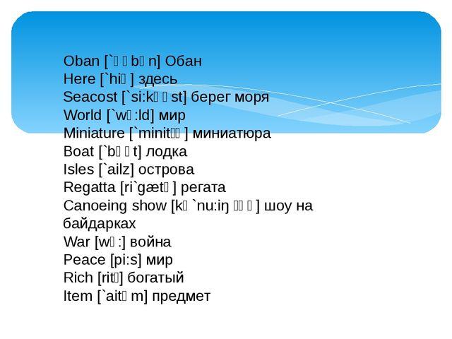 Oban [`əʋbən] Обан Here [`hiə] здесь Seacost [`si:kəʋst] берег моря World [`...