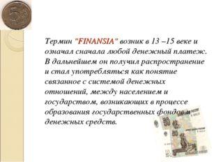 """Термин """"FINANSIA"""" возник в 13 –15 веке и означал сначала любой денежный плат"""