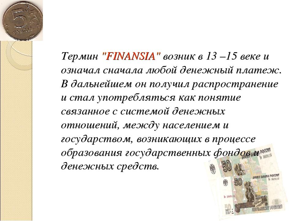 """Термин """"FINANSIA"""" возник в 13 –15 веке и означал сначала любой денежный плат..."""