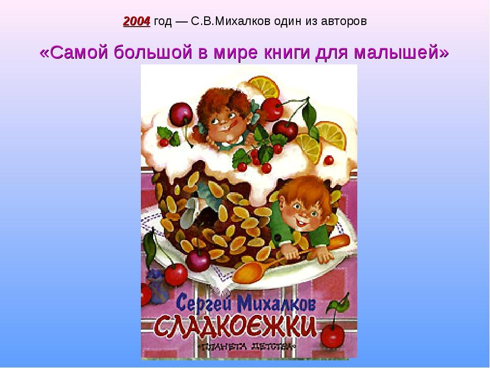 2004 год — С.В.Михалков один из авторов «Самой большой в мире книги для малыш...