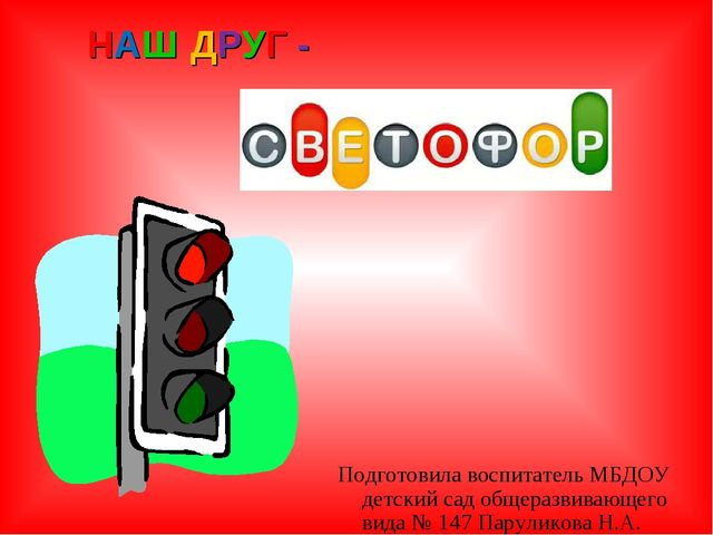 Наш светофор НАШ ДРУГ - Подготовила воспитатель МБДОУ детский сад общеразвива...