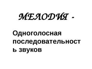 МЕЛОДИЯ - Одноголосная последовательность звуков