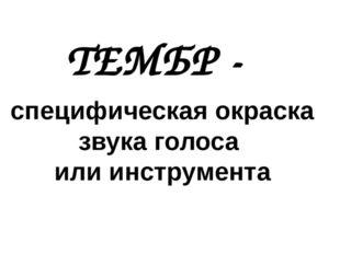 ТЕМБР - специфическая окраска звука голоса или инструмента