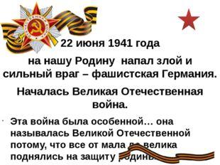 22 июня 1941 года на нашу Родину напал злой и сильный враг – фашистская Герма