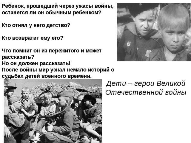 Дети – герои Великой Отечественной войны Ребенок, прошедший через ужасы войны...