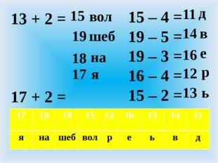 13 + 2 = 17 + 2 = 16 + 2 = 15 + 2 =  15 – 4 = 19 – 5 = 19 – 3 = 16 – 4 = 15