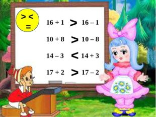 16 + 1 16 – 1  10 + 8 10 – 8 14 – 3 14 + 3 17 + 2 17 – 2 > < = > > > <