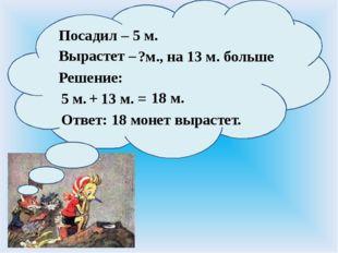 Посадил – Вырастет – 5 м. Ответ: Решение: 5 м. ?м., на 13 м. больше + 13 м.