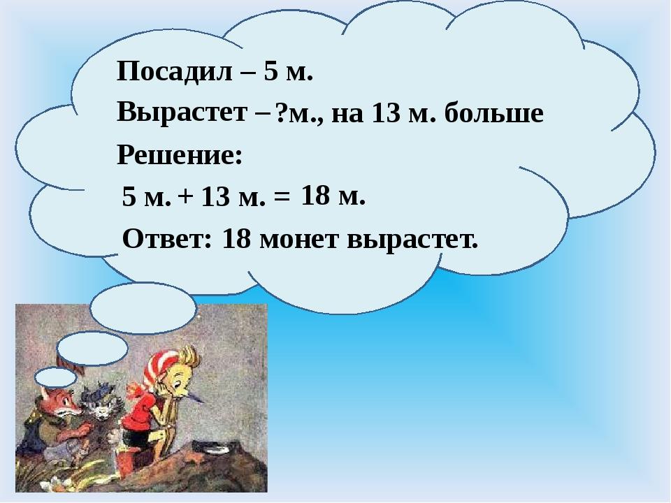 Посадил – Вырастет – 5 м. Ответ: Решение: 5 м. ?м., на 13 м. больше + 13 м....