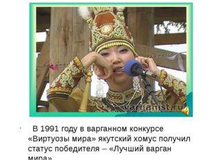 В 1991 году в варганном конкурсе «Виртуозы мира» якутский хомус получил стат