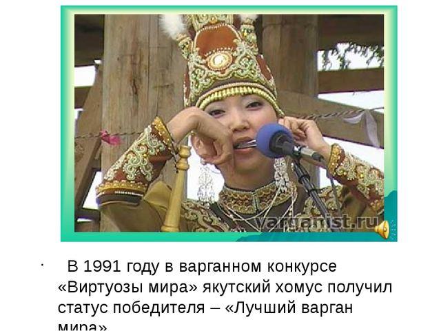 В 1991 году в варганном конкурсе «Виртуозы мира» якутский хомус получил стат...