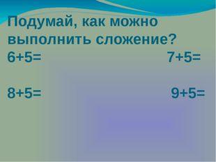 Подумай, как можно выполнить сложение? 6+5= 7+5= 8+5= 9+5=