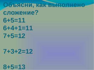 Объясни, как выполнено сложение? 6+5=11 6+4+1=11 7+5=12 7+3+2=12 8+5=13 8+2+3