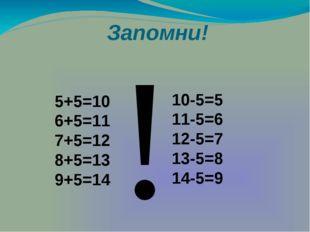 Запомни! 5+5=10 6+5=11 7+5=12 8+5=13 9+5=14 10-5=5 11-5=6 12-5=7 13-5=8 14-5=
