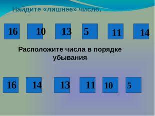 10 Найдите «лишнее» число. 16 10 13 5 11 14 16 14 13 11 Расположите числа в