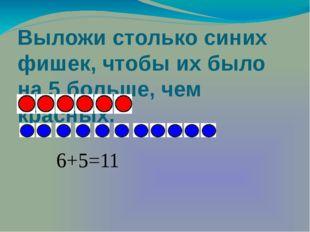 Выложи столько синих фишек, чтобы их было на 5 больше, чем красных. 6+5=11