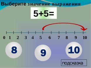 0 1 2 3 4 5 6 7 8 9 10 подсказка Выберите значение выражения 5+5=