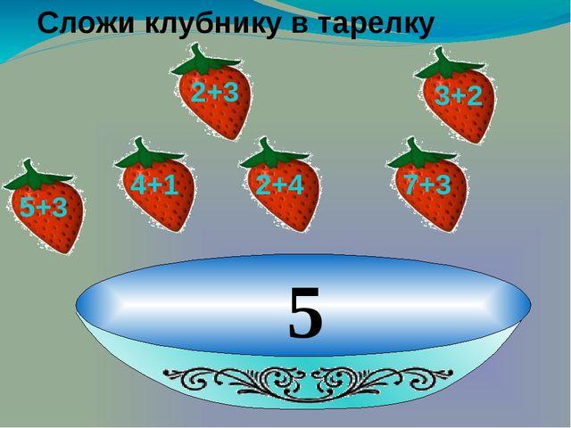 5 Сложи клубнику в тарелку 2+3 3+2 4+1 2+4 7+3 5+3