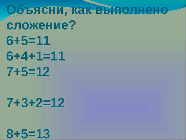 Объясни, как выполнено сложение? 6+5=11 6+4+1=11 7+5=12 7+3+2=12 8+5=13 8+2+3...