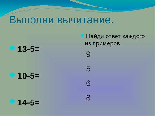 Выполни вычитание. Найди ответ каждого из примеров. 13-5= 10-5= 14-5= 11-5= 5...