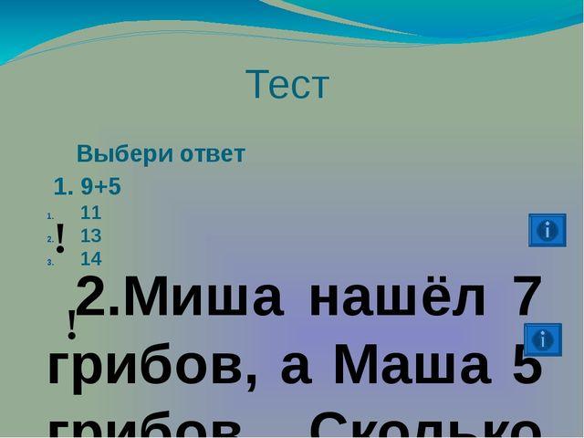 Тест Выбери ответ 1. 9+5 11 13 14 2.Миша нашёл 7 грибов, а Маша 5 грибов. С...