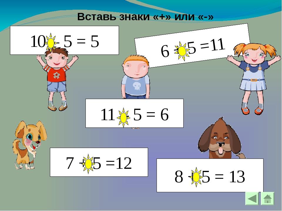 Вставь знаки «+» или «-» 6 + 5 =11 10 – 5 = 5 11 – 5 = 6 8 + 5 = 13 7 + 5 =12