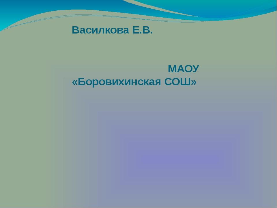 Василкова Е.В. МАОУ «Боровихинская СОШ»