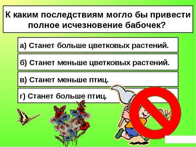 К каким последствиям могло бы привести полное исчезновение бабочек? а) Станет...