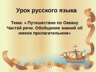 Урок русского языка Тема: « Путешествие по Океану Частей речи. Обобщение знан