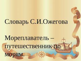 Словарь С.И.Ожегова Мореплаватель – путешественник по морям.