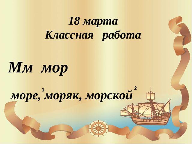 18 марта Классная работа Мм мор море, моряк, морской 2 1